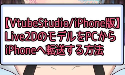 2021年5月【Vtube Studio】簡単!Live2Dで制作したモデルファイルをiPhone版Vtube Studioへ送る方法